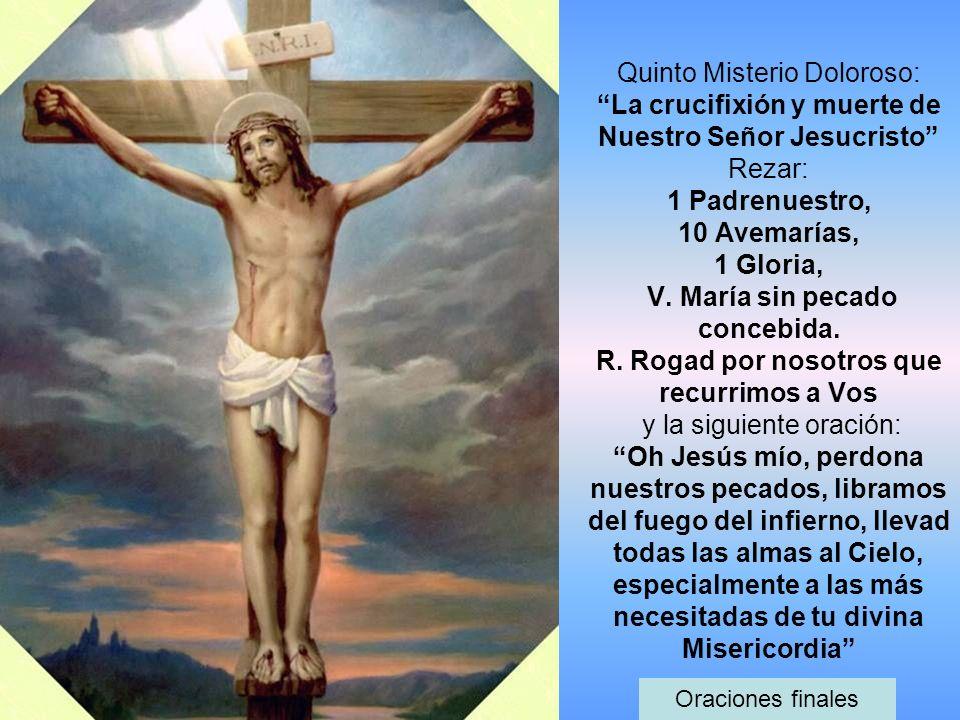 Quinto Misterio Doloroso: La crucifixión y muerte de Nuestro Señor Jesucristo Rezar: 1 Padrenuestro, 10 Avemarías, 1 Gloria, V. María sin pecado conce