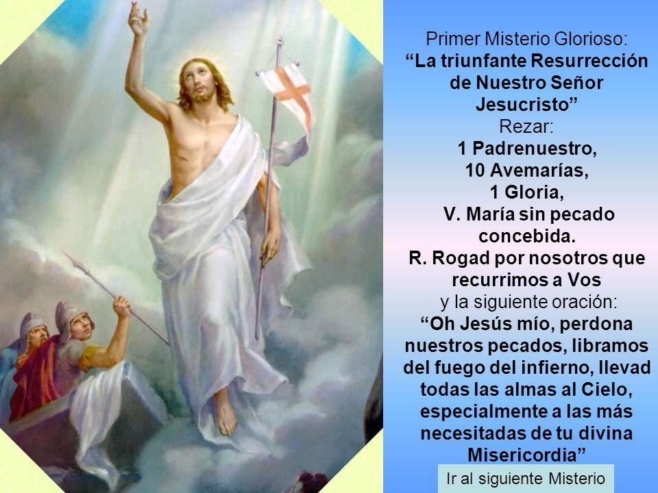 Primer Misterio Glorioso: La triunfante Resurrección de Nuestro Señor Jesucristo Rezar: 1 Padrenuestro, 10 Avemarías, 1 Gloria, V. María sin pecado co