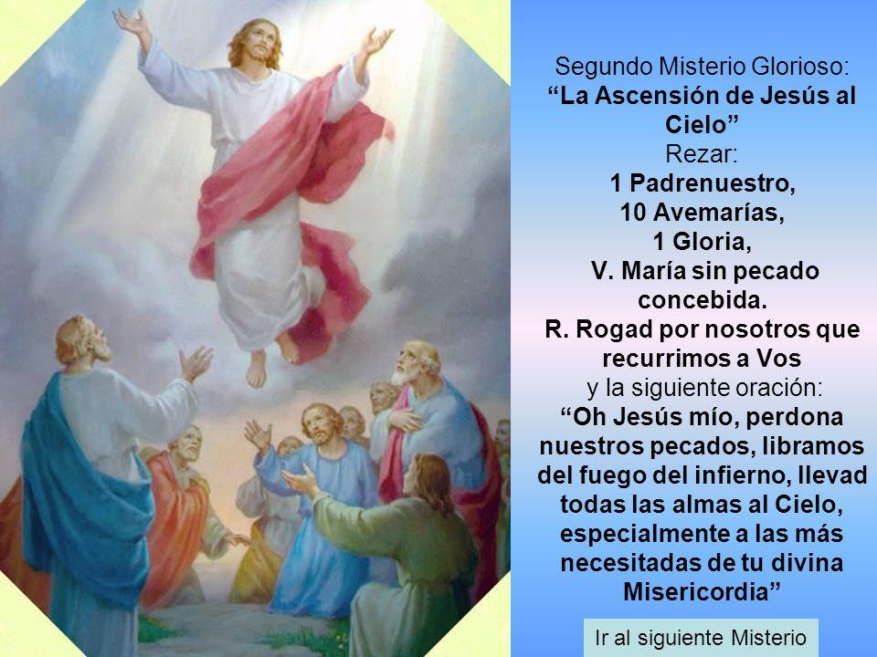 Segundo Misterio Glorioso: La Ascensión de Jesús al Cielo Rezar: 1 Padrenuestro, 10 Avemarías, 1 Gloria, V. María sin pecado concebida. R. Rogad por n