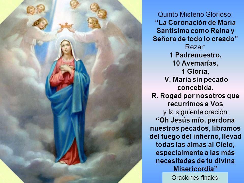 Quinto Misterio Glorioso: La Coronación de María Santísima como Reina y Señora de todo lo creado Rezar: 1 Padrenuestro, 10 Avemarías, 1 Gloria, V. Mar
