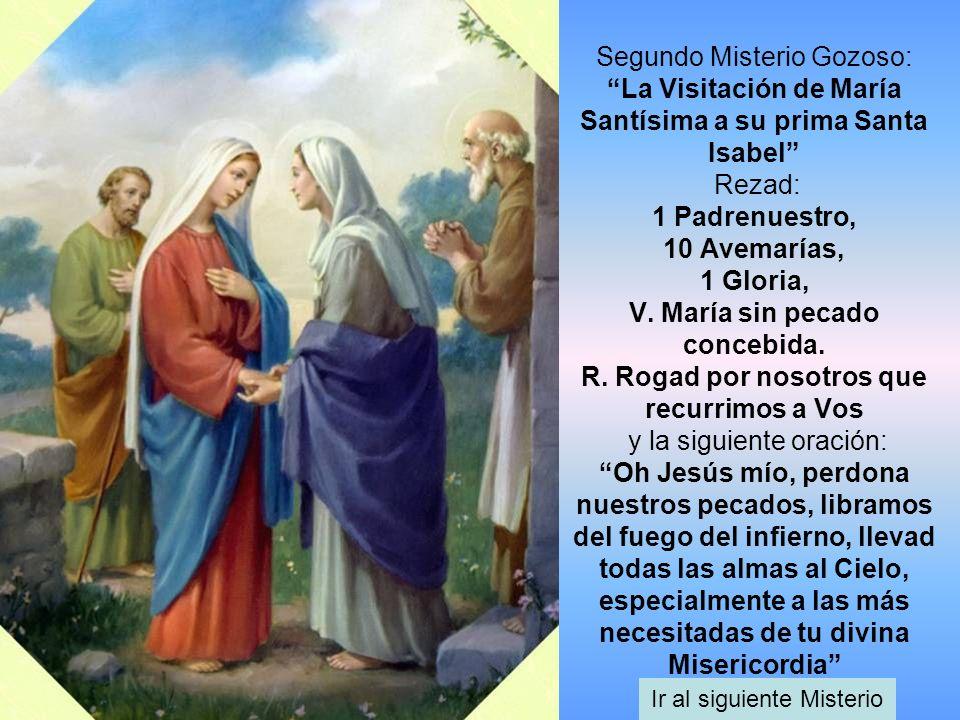 Segundo Misterio Gozoso: La Visitación de María Santísima a su prima Santa Isabel Rezad: 1 Padrenuestro, 10 Avemarías, 1 Gloria, V. María sin pecado c