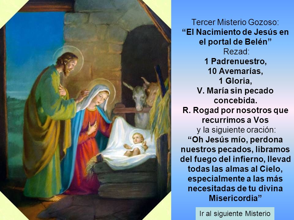Tercer Misterio Gozoso: El Nacimiento de Jesús en el portal de Belén Rezad: 1 Padrenuestro, 10 Avemarías, 1 Gloria, V. María sin pecado concebida. R.