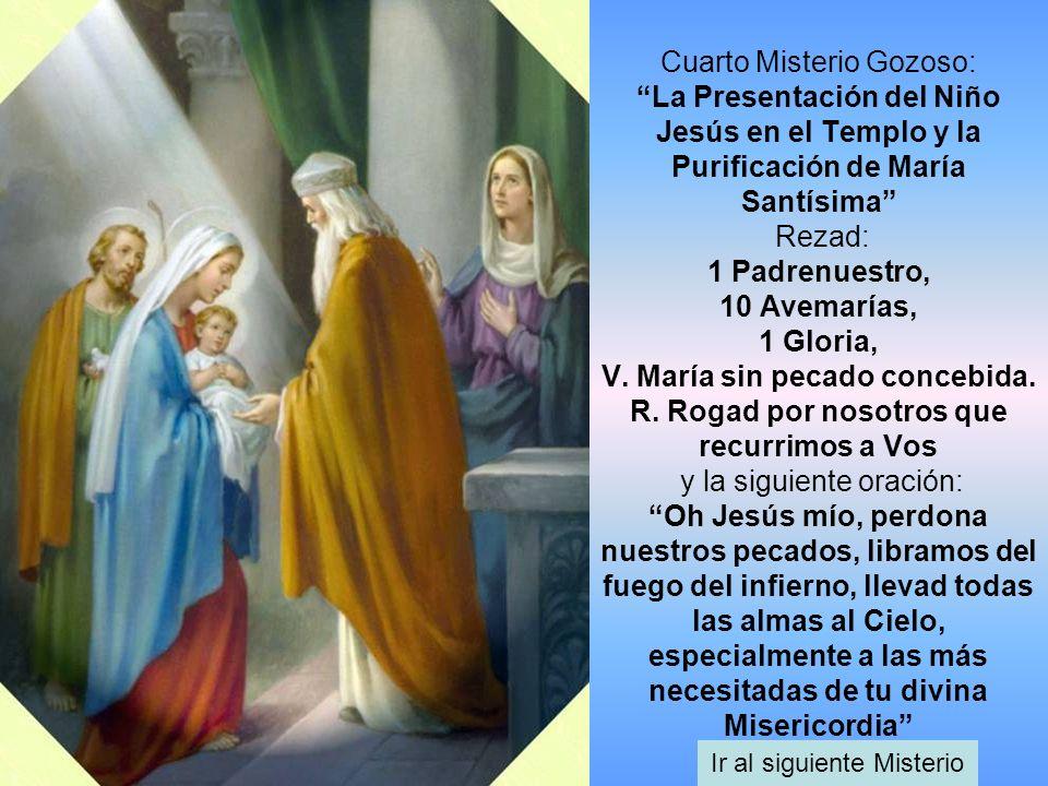 Cuarto Misterio Gozoso: La Presentación del Niño Jesús en el Templo y la Purificación de María Santísima Rezad: 1 Padrenuestro, 10 Avemarías, 1 Gloria