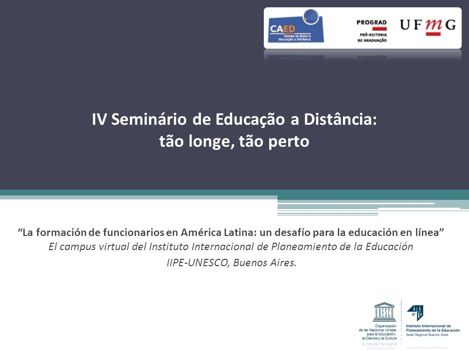 IV Seminário de Educação a Distância: tão longe, tão perto La formación de funcionarios en América Latina: un desafío para la educación en línea El campus virtual del Instituto Internacional de Planeamiento de la Educación IIPE-UNESCO, Buenos Aires.