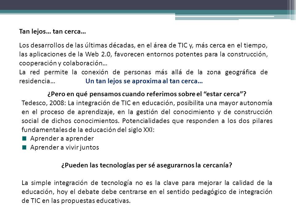 ¿Pero en qué pensamos cuando referimos sobre el estar cerca? Tedesco, 2008: La integración de TIC en educación, posibilita una mayor autonomía en el p