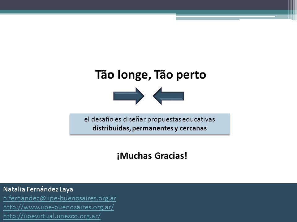 Tão longe, Tão perto el desafío es diseñar propuestas educativas distribuidas, permanentes y cercanas ¡Muchas Gracias! Natalia Fernández Laya n.fernan