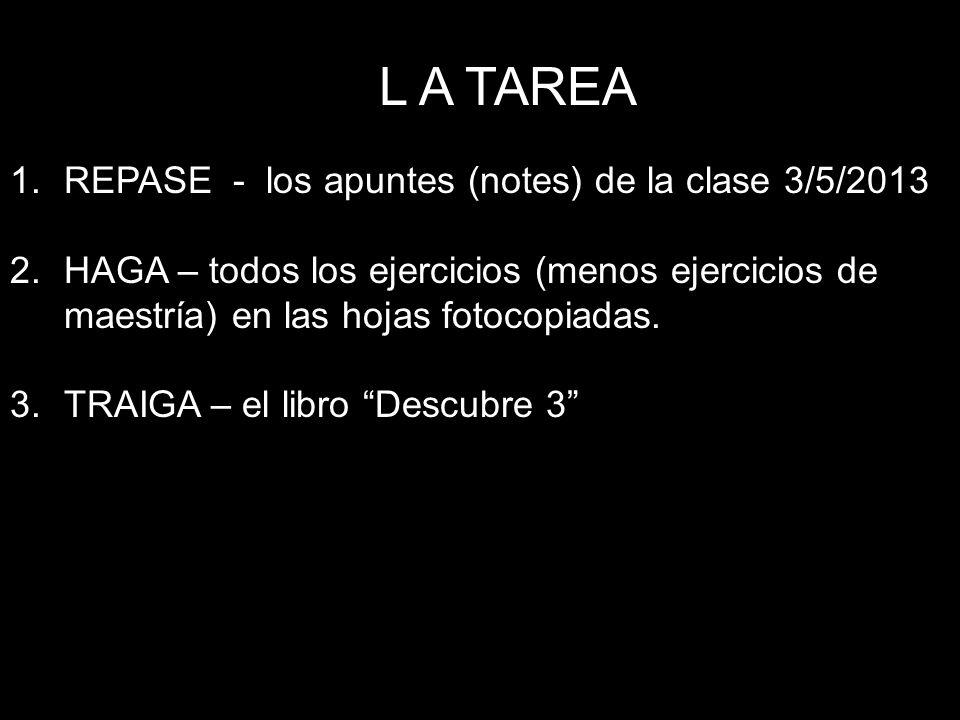 L A TAREA 1.REPASE - los apuntes (notes) de la clase 3/5/2013 2.HAGA – todos los ejercicios (menos ejercicios de maestría) en las hojas fotocopiadas.