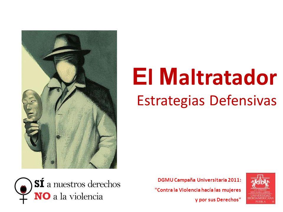 E l M altratador Estrategias Defensivas DGMU Campaña Universitaria 2011: Contra la Violencia hacía las mujeres y por sus Derechos