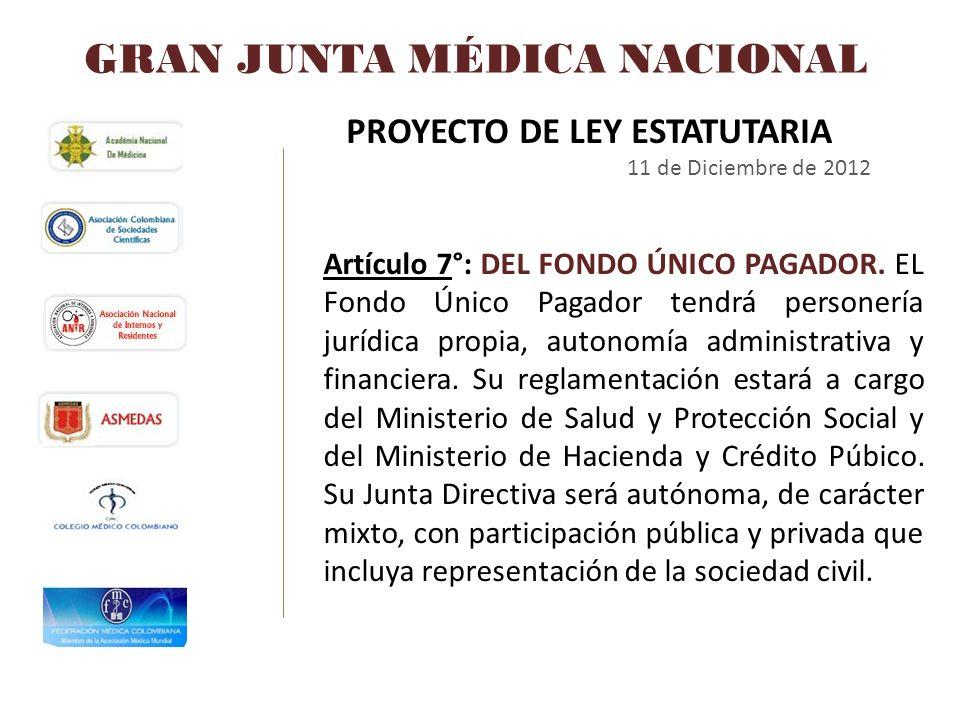 GRAN JUNTA MÉDICA NACIONAL PROYECTO DE LEY ESTATUTARIA 11 de Diciembre de 2012 Artículo 7°: DEL FONDO ÚNICO PAGADOR. EL Fondo Único Pagador tendrá per