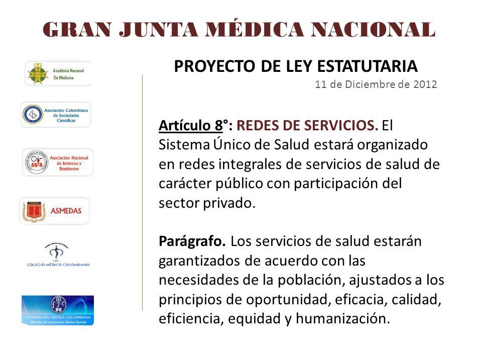 GRAN JUNTA MÉDICA NACIONAL PROYECTO DE LEY ESTATUTARIA 11 de Diciembre de 2012 Artículo 8°: REDES DE SERVICIOS. El Sistema Único de Salud estará organ