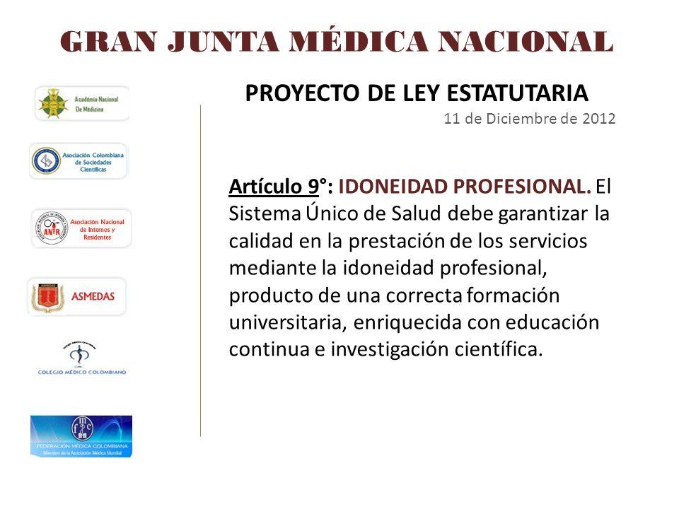 GRAN JUNTA MÉDICA NACIONAL PROYECTO DE LEY ESTATUTARIA 11 de Diciembre de 2012 Artículo 9°: IDONEIDAD PROFESIONAL. El Sistema Único de Salud debe gara