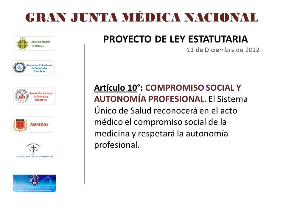 GRAN JUNTA MÉDICA NACIONAL PROYECTO DE LEY ESTATUTARIA 11 de Diciembre de 2012 Artículo 10°: COMPROMISO SOCIAL Y AUTONOMÍA PROFESIONAL. El Sistema Úni