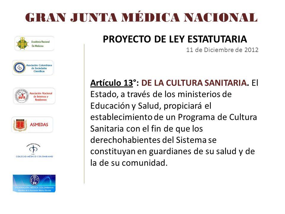 GRAN JUNTA MÉDICA NACIONAL PROYECTO DE LEY ESTATUTARIA 11 de Diciembre de 2012 Artículo 13°: DE LA CULTURA SANITARIA. El Estado, a través de los minis