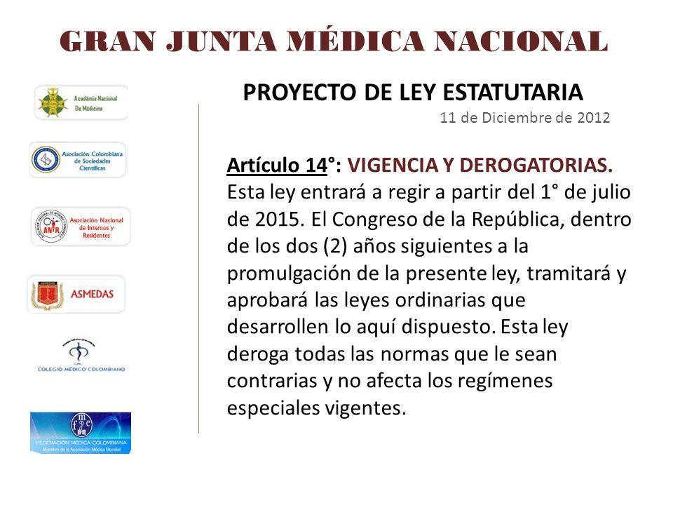 GRAN JUNTA MÉDICA NACIONAL PROYECTO DE LEY ESTATUTARIA 11 de Diciembre de 2012 Artículo 14°: VIGENCIA Y DEROGATORIAS. Esta ley entrará a regir a parti