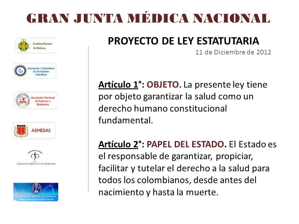GRAN JUNTA MÉDICA NACIONAL PROYECTO DE LEY ESTATUTARIA 11 de Diciembre de 2012 Artículo 1°: OBJETO. La presente ley tiene por objeto garantizar la sal