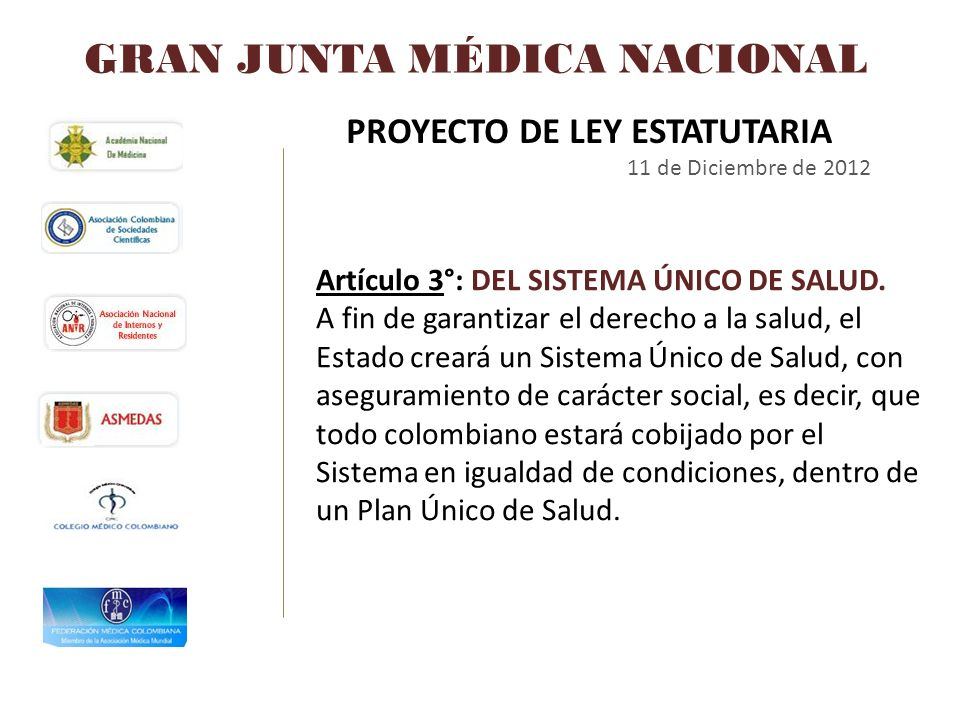 GRAN JUNTA MÉDICA NACIONAL PROYECTO DE LEY ESTATUTARIA 11 de Diciembre de 2012 Artículo 3°: DEL SISTEMA ÚNICO DE SALUD. A fin de garantizar el derecho
