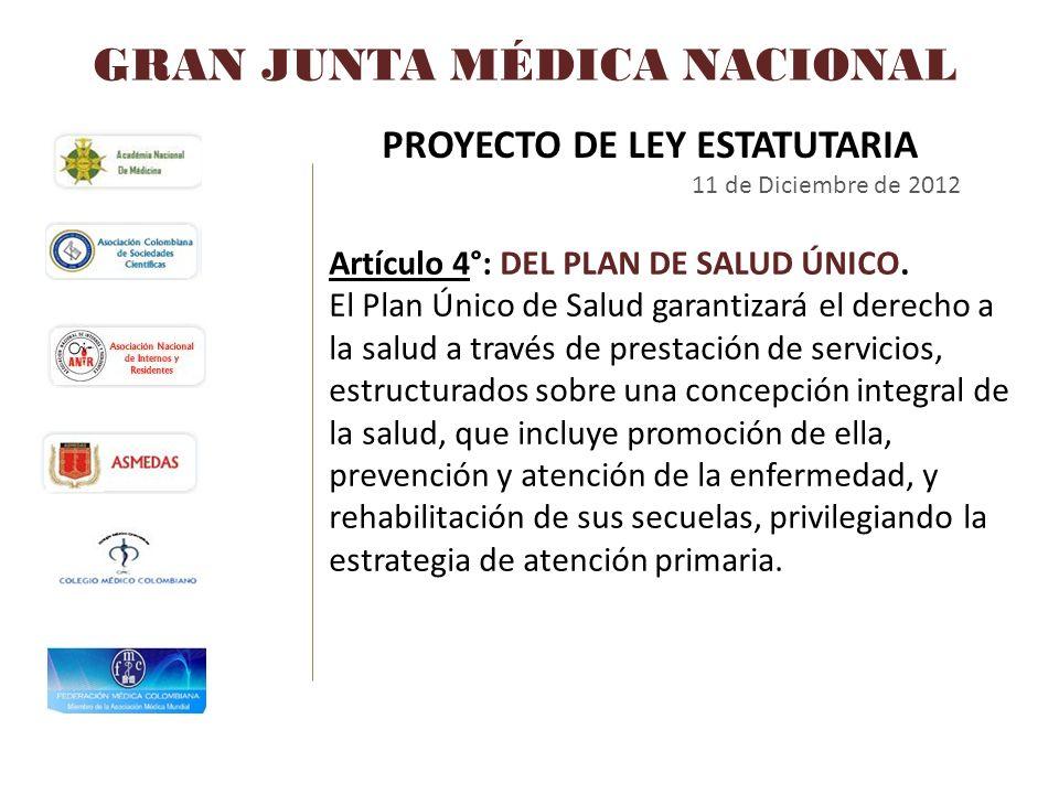 GRAN JUNTA MÉDICA NACIONAL PROYECTO DE LEY ESTATUTARIA 11 de Diciembre de 2012 Artículo 4°: DEL PLAN DE SALUD ÚNICO. El Plan Único de Salud garantizar