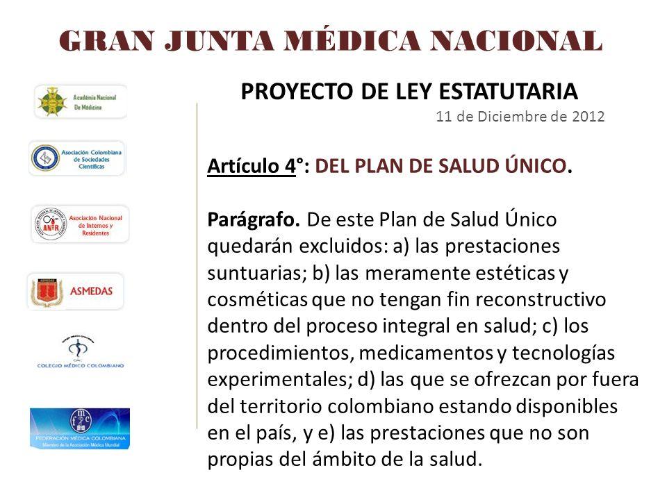 GRAN JUNTA MÉDICA NACIONAL PROYECTO DE LEY ESTATUTARIA 11 de Diciembre de 2012 Artículo 4°: DEL PLAN DE SALUD ÚNICO. Parágrafo. De este Plan de Salud