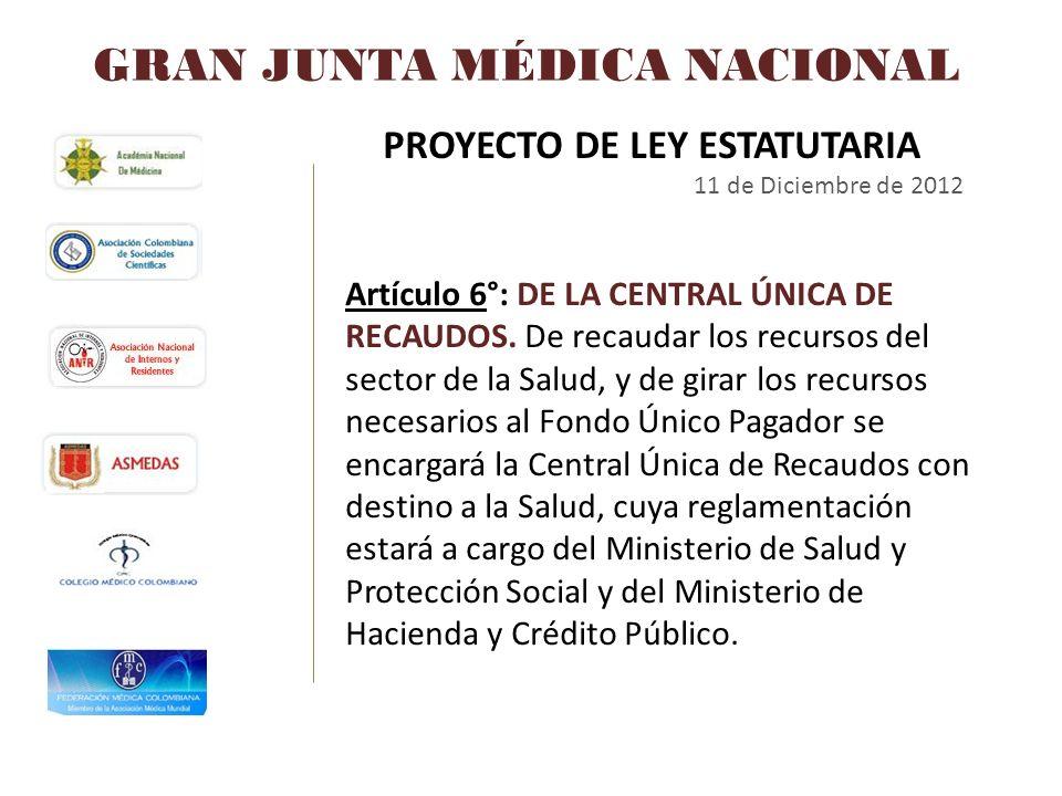 GRAN JUNTA MÉDICA NACIONAL PROYECTO DE LEY ESTATUTARIA 11 de Diciembre de 2012 Artículo 6°: DE LA CENTRAL ÚNICA DE RECAUDOS. De recaudar los recursos