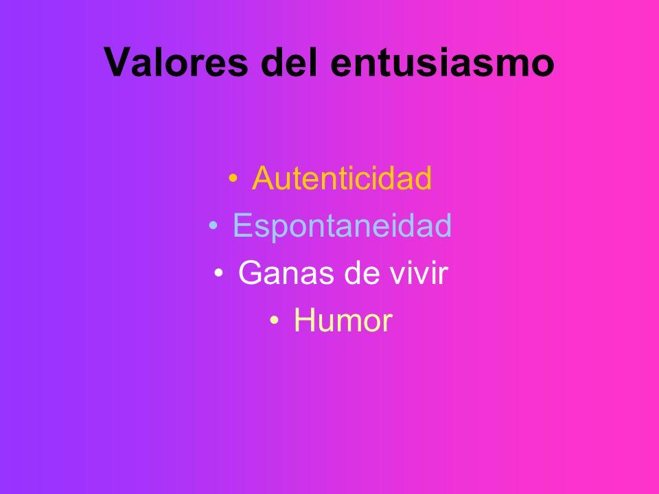 Valores del entusiasmo Autenticidad Espontaneidad Ganas de vivir Humor