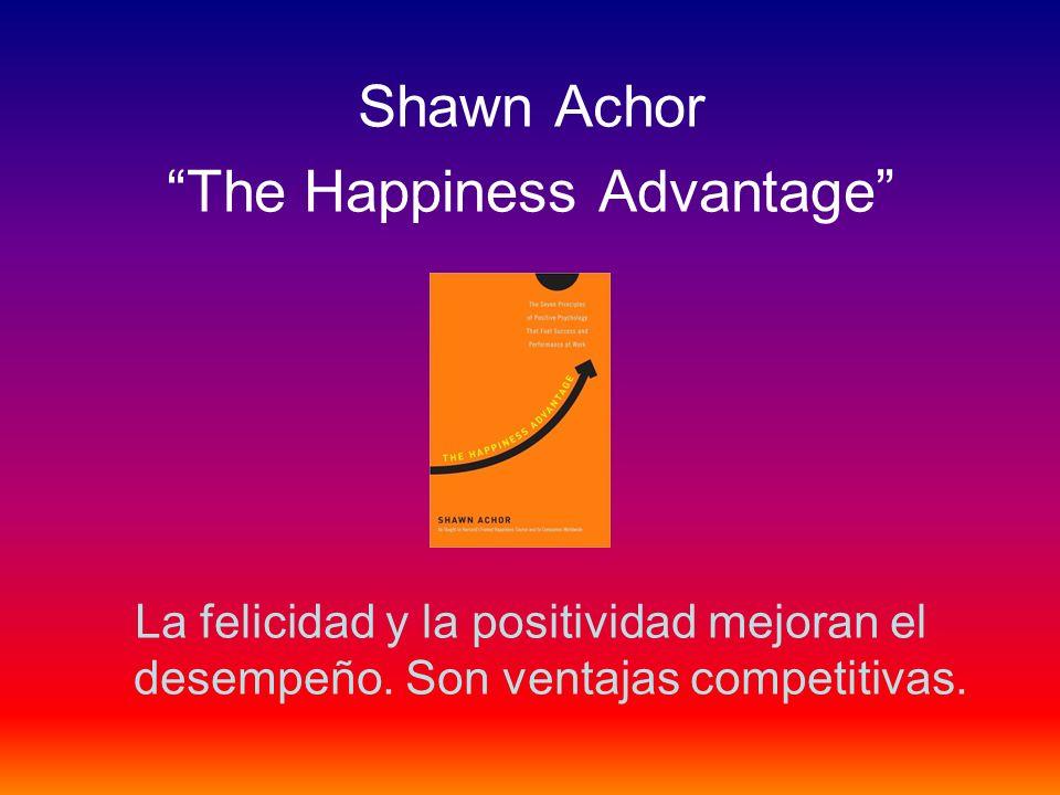 Shawn Achor The Happiness Advantage La felicidad y la positividad mejoran el desempeño. Son ventajas competitivas.