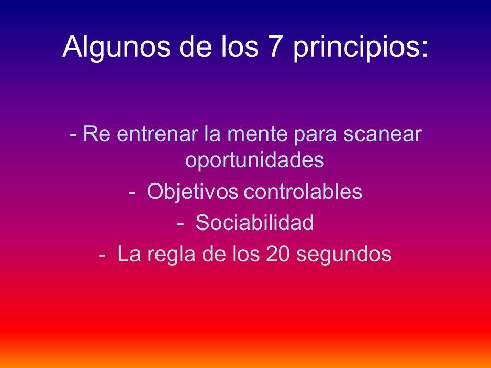 Algunos de los 7 principios: - Re entrenar la mente para scanear oportunidades -Objetivos controlables -Sociabilidad -La regla de los 20 segundos