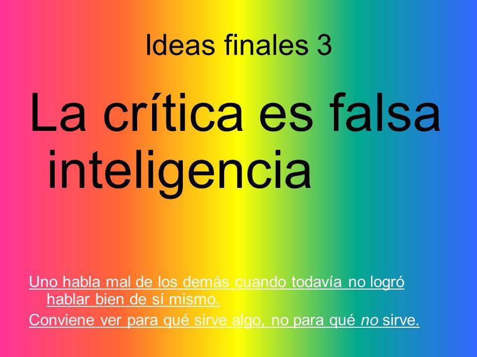 Ideas finales 3 La crítica es falsa inteligencia Uno habla mal de los demás cuando todavía no logró hablar bien de sí mismo. Conviene ver para qué sir