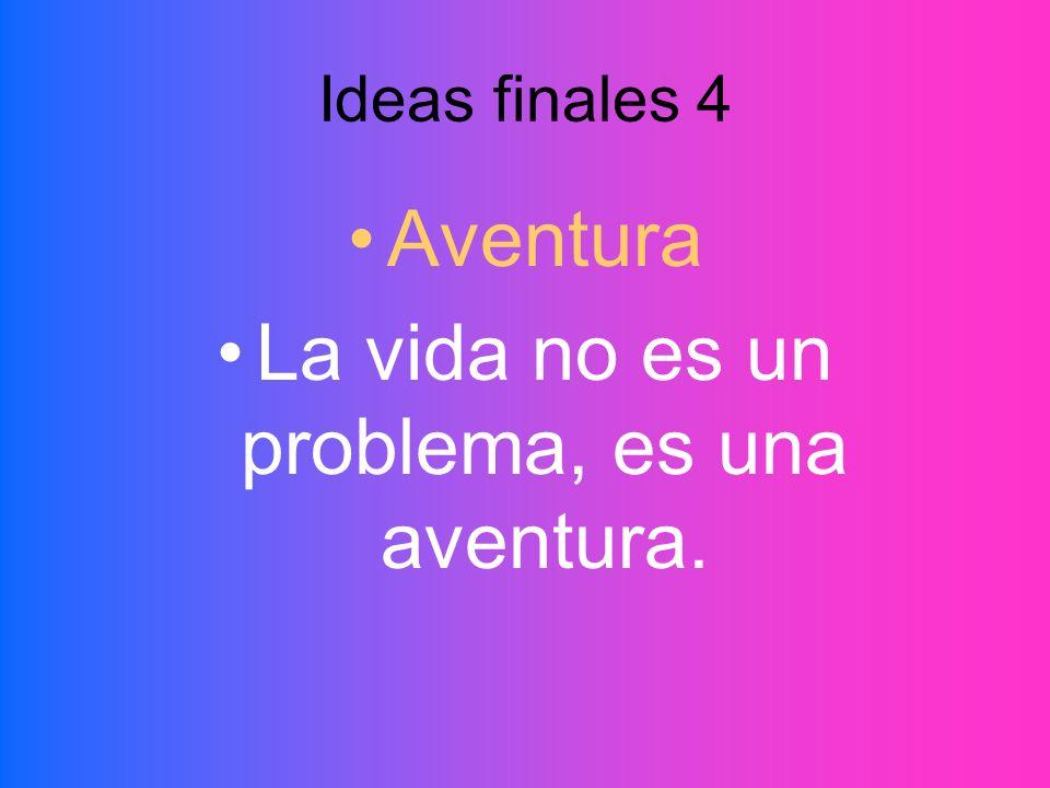Ideas finales 4 Aventura La vida no es un problema, es una aventura.