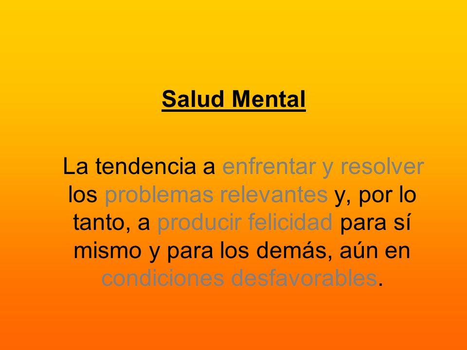 Salud Mental La tendencia a enfrentar y resolver los problemas relevantes y, por lo tanto, a producir felicidad para sí mismo y para los demás, aún en condiciones desfavorables.