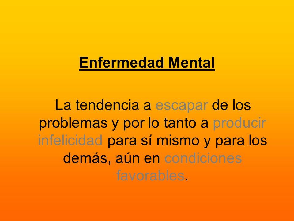 Enfermedad Mental La tendencia a escapar de los problemas y por lo tanto a producir infelicidad para sí mismo y para los demás, aún en condiciones fav