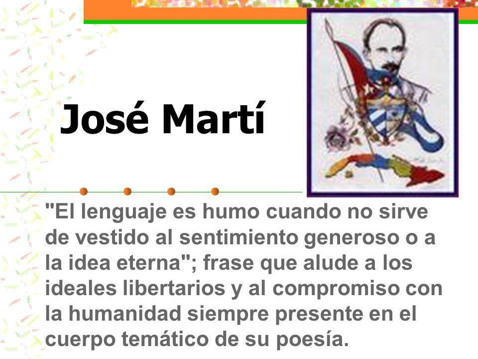 José Martí El lenguaje es humo cuando no sirve de vestido al sentimiento generoso o a la idea eterna ; frase que alude a los ideales libertarios y al compromiso con la humanidad siempre presente en el cuerpo temático de su poesía.