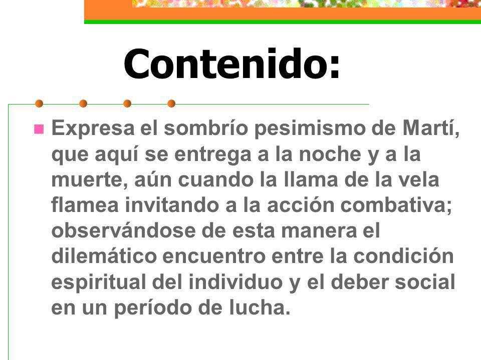 Contenido: Expresa el sombrío pesimismo de Martí, que aquí se entrega a la noche y a la muerte, aún cuando la llama de la vela flamea invitando a la a