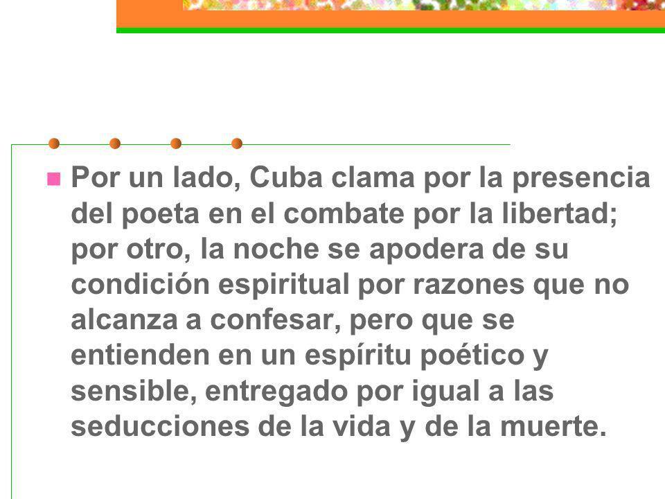 Por un lado, Cuba clama por la presencia del poeta en el combate por la libertad; por otro, la noche se apodera de su condición espiritual por razones