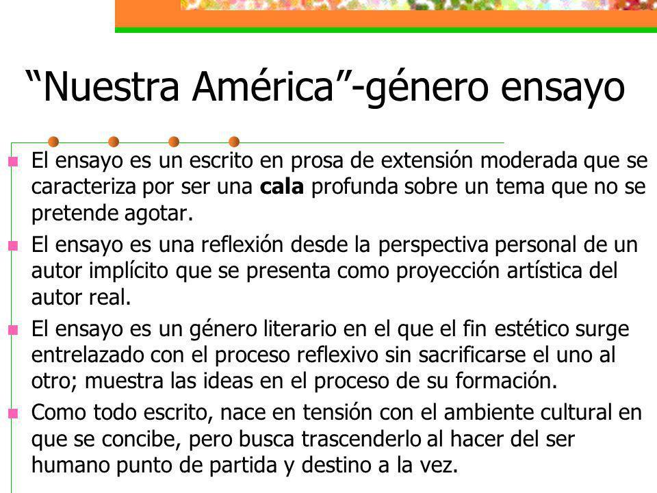 Nuestra América-género ensayo El ensayo es un escrito en prosa de extensión moderada que se caracteriza por ser una cala profunda sobre un tema que no
