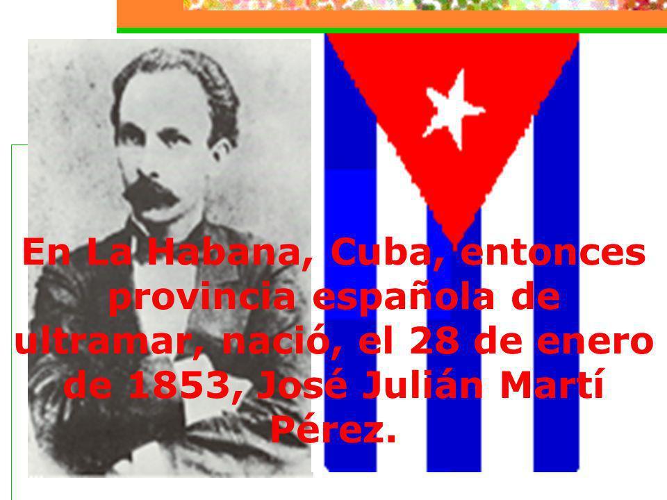 En La Habana, Cuba, entonces provincia española de ultramar, nació, el 28 de enero de 1853, José Julián Martí Pérez.