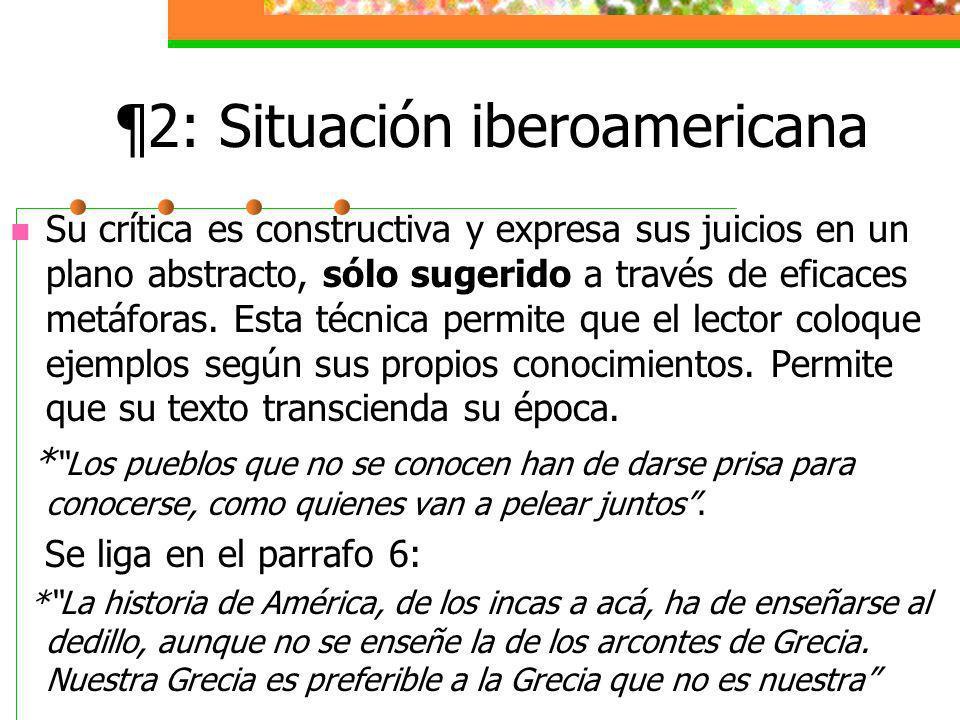 ¶2: Situación iberoamericana Su crítica es constructiva y expresa sus juicios en un plano abstracto, sólo sugerido a través de eficaces metáforas.