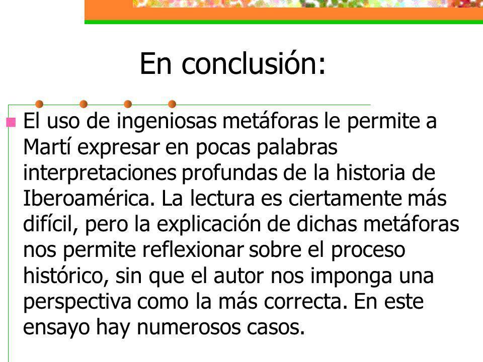 En conclusión: El uso de ingeniosas metáforas le permite a Martí expresar en pocas palabras interpretaciones profundas de la historia de Iberoamérica.