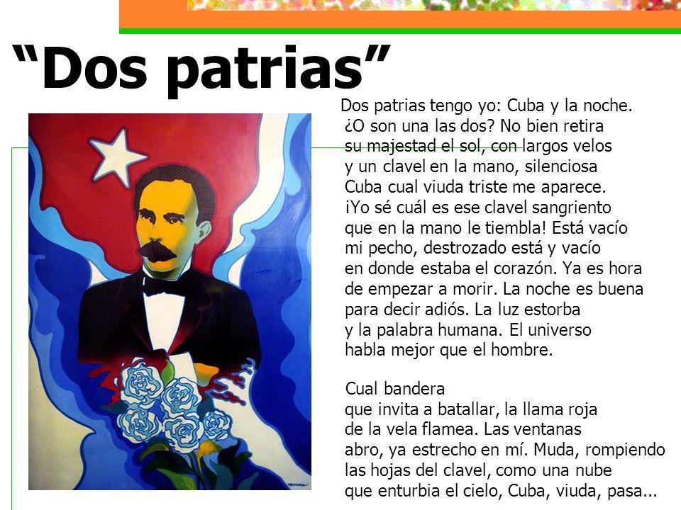 Dos patrias Dos patrias tengo yo: Cuba y la noche. ¿O son una las dos? No bien retira su majestad el sol, con largos velos y un clavel en la mano, sil