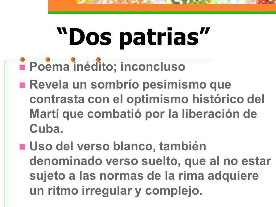 Dos patrias Poema inédito; inconcluso Revela un sombrío pesimismo que contrasta con el optimismo histórico del Martí que combatió por la liberación de Cuba.