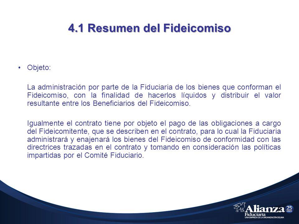4.1 Resumen del Fideicomiso Objeto: La administración por parte de la Fiduciaria de los bienes que conforman el Fideicomiso, con la finalidad de hacerlos líquidos y distribuir el valor resultante entre los Beneficiarios del Fideicomiso.