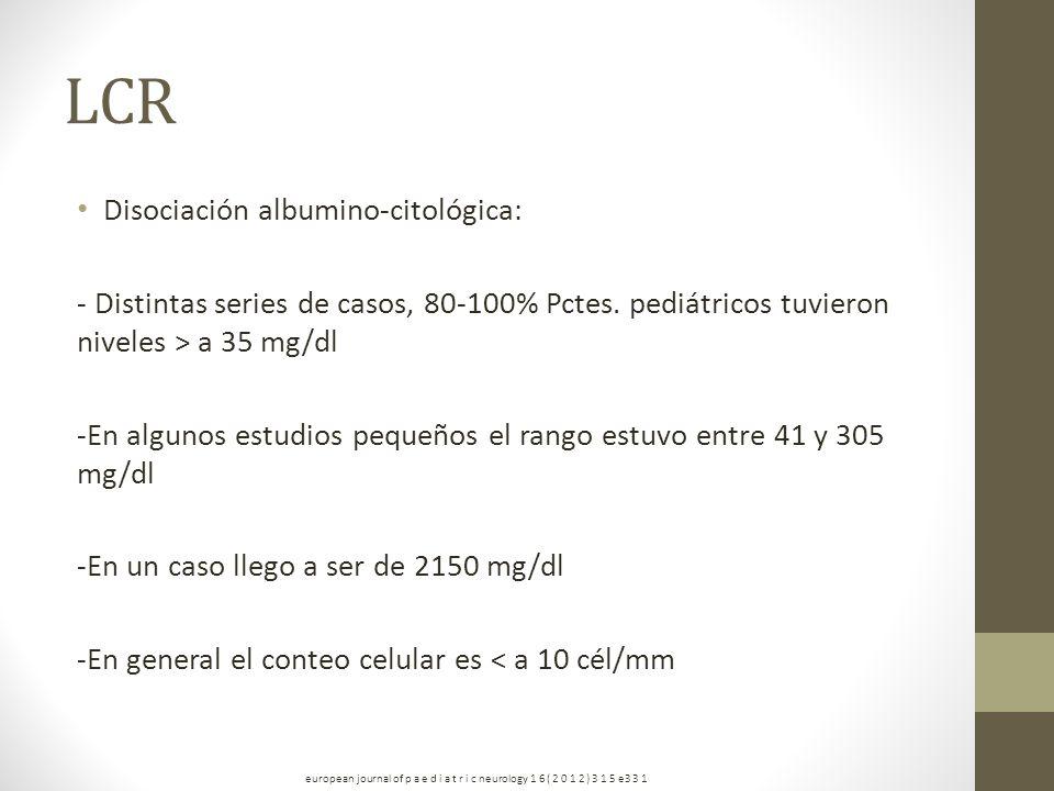 LCR Disociación albumino-citológica: - Distintas series de casos, 80-100% Pctes. pediátricos tuvieron niveles > a 35 mg/dl -En algunos estudios pequeñ
