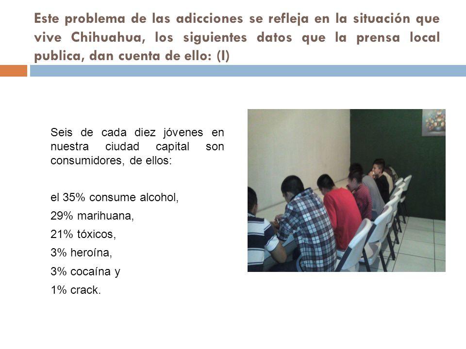 Este problema de las adicciones se refleja en la situación que vive Chihuahua, los siguientes datos que la prensa local publica, dan cuenta de ello: (