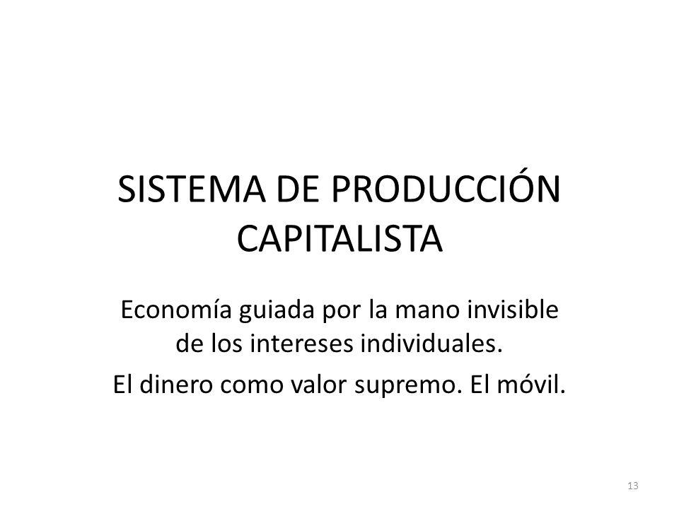 SISTEMA DE PRODUCCIÓN CAPITALISTA Economía guiada por la mano invisible de los intereses individuales. El dinero como valor supremo. El móvil. 13