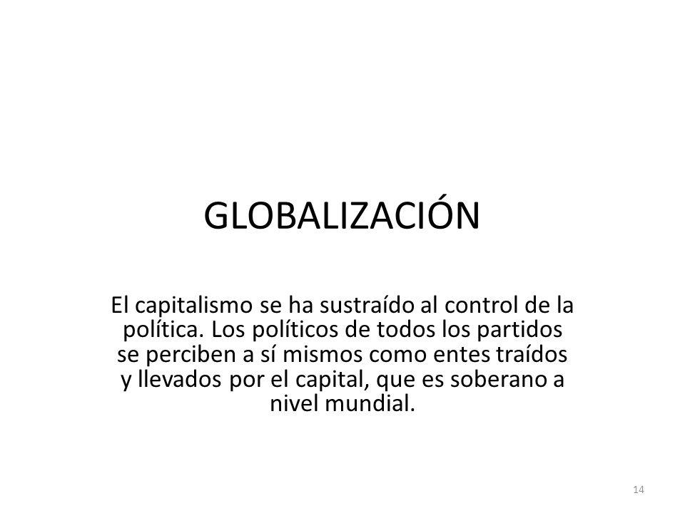 GLOBALIZACIÓN El capitalismo se ha sustraído al control de la política. Los políticos de todos los partidos se perciben a sí mismos como entes traídos