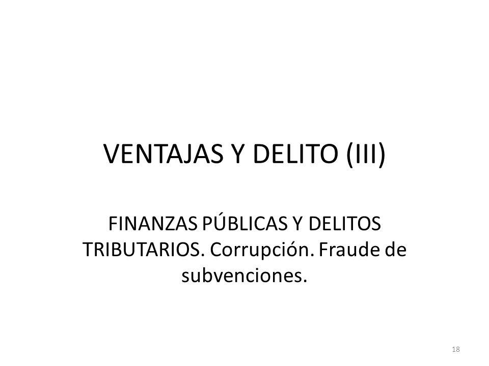 VENTAJAS Y DELITO (III) FINANZAS PÚBLICAS Y DELITOS TRIBUTARIOS. Corrupción. Fraude de subvenciones. 18