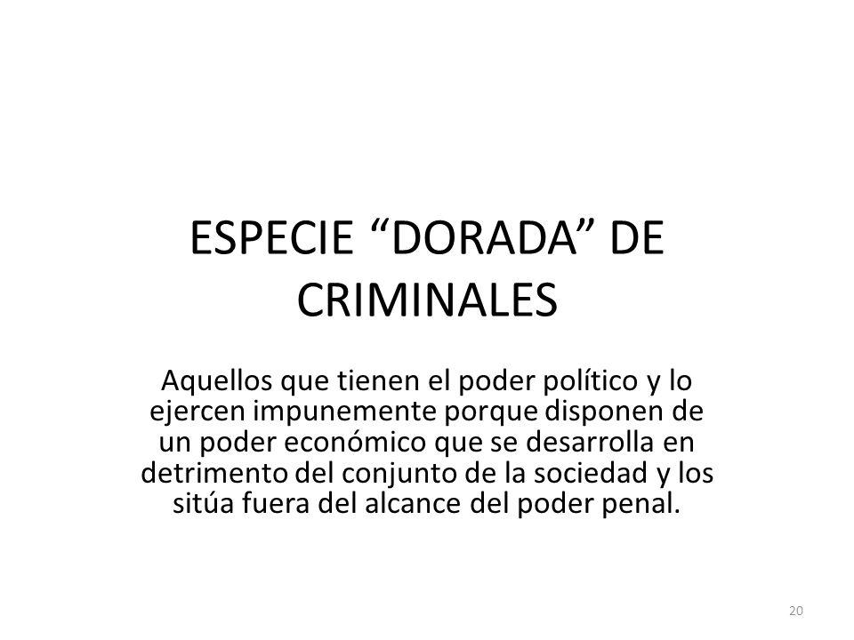 ESPECIE DORADA DE CRIMINALES Aquellos que tienen el poder político y lo ejercen impunemente porque disponen de un poder económico que se desarrolla en
