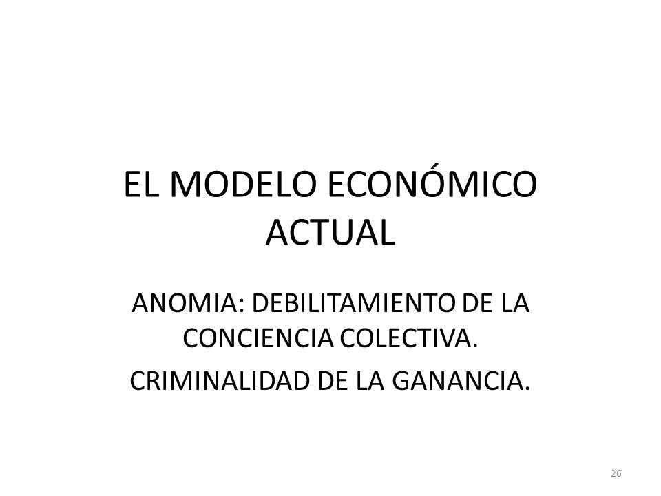 EL MODELO ECONÓMICO ACTUAL ANOMIA: DEBILITAMIENTO DE LA CONCIENCIA COLECTIVA. CRIMINALIDAD DE LA GANANCIA. 26
