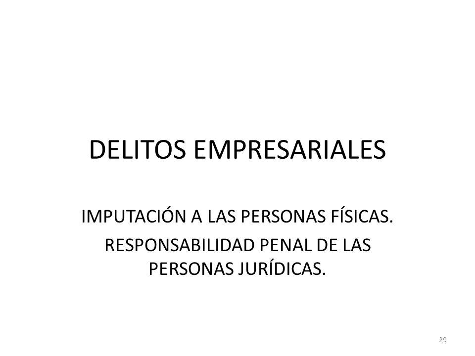 DELITOS EMPRESARIALES IMPUTACIÓN A LAS PERSONAS FÍSICAS. RESPONSABILIDAD PENAL DE LAS PERSONAS JURÍDICAS. 29