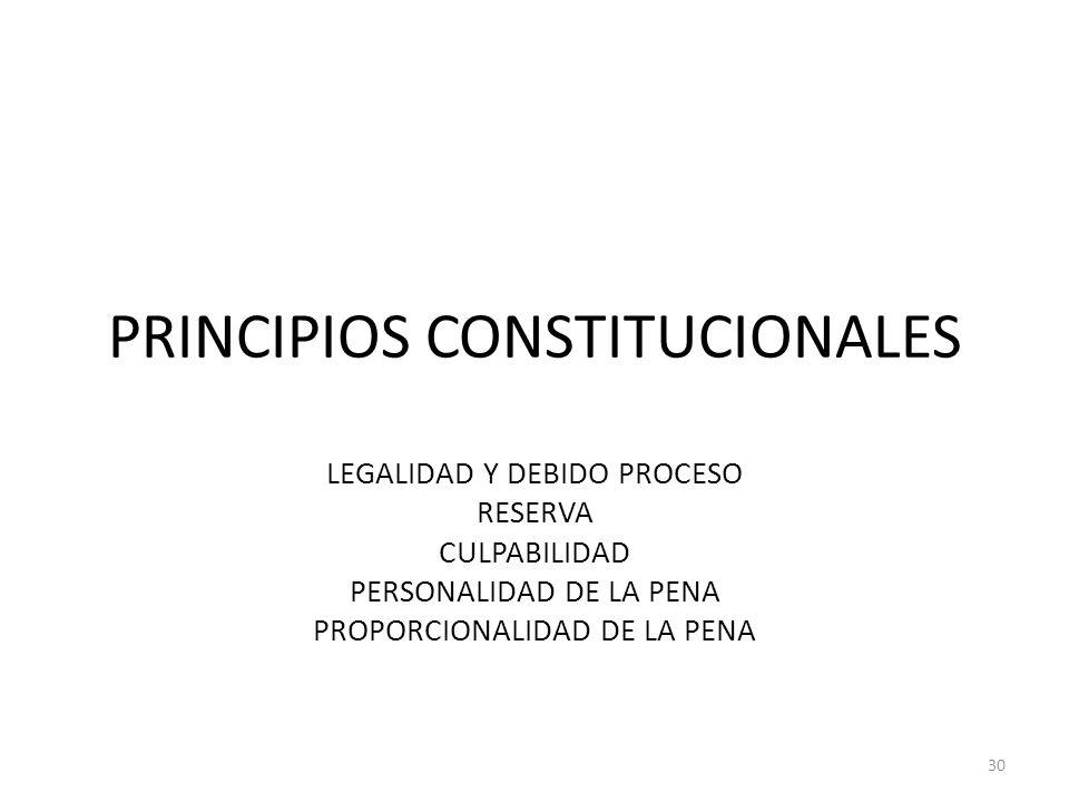 PRINCIPIOS CONSTITUCIONALES LEGALIDAD Y DEBIDO PROCESO RESERVA CULPABILIDAD PERSONALIDAD DE LA PENA PROPORCIONALIDAD DE LA PENA 30