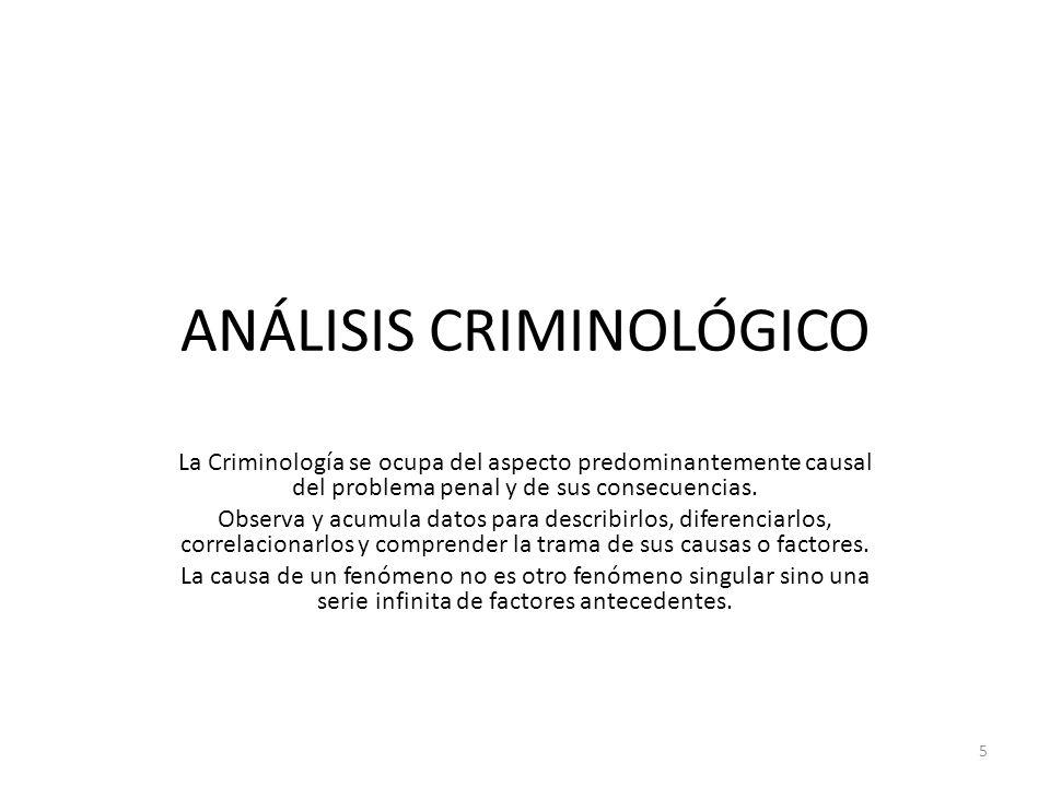 ANÁLISIS CRIMINOLÓGICO La Criminología se ocupa del aspecto predominantemente causal del problema penal y de sus consecuencias. Observa y acumula dato